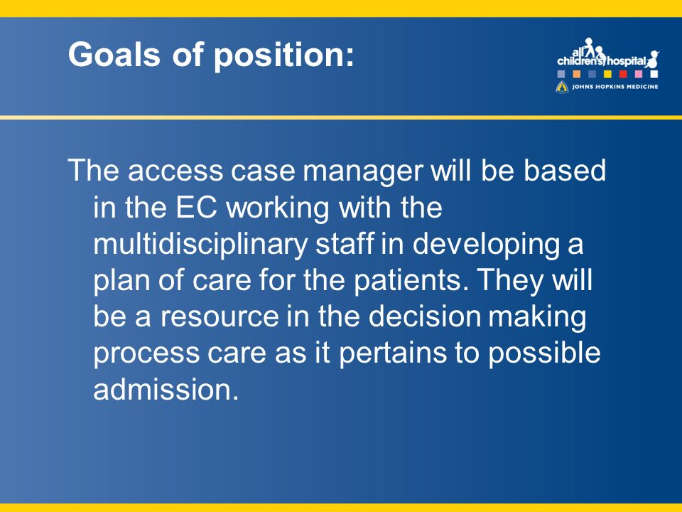 Goals of position: The access case manager will be based in the EC working with the multidisciplinary staff in developing a plan of care for the patients.