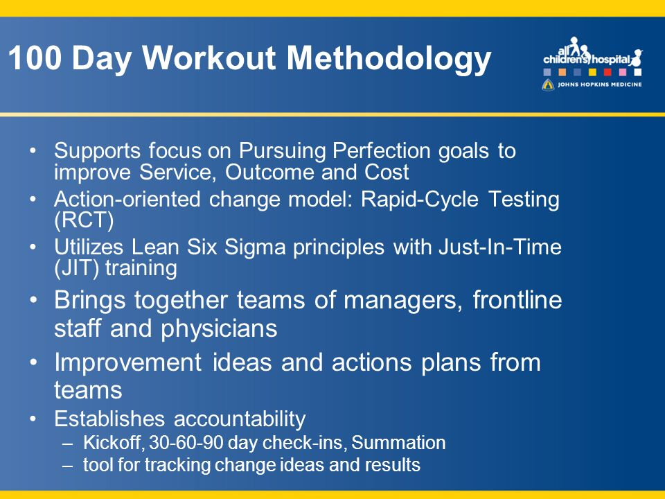 100 Day Workout Methodology Supports focus on Pursuing Perfection goals to improve Service, Outcome and Cost Action-oriented change model: Rapid-Cycle Testing (RCT) Utilizes Lean Six Sigma principles with Just-In-Time (JIT) training Brings together teams of managers, frontline staff and physicians Improvement ideas and actions plans from teams Establishes accountability –Kickoff, 30-60-90 day check-ins, Summation –tool for tracking change ideas and results