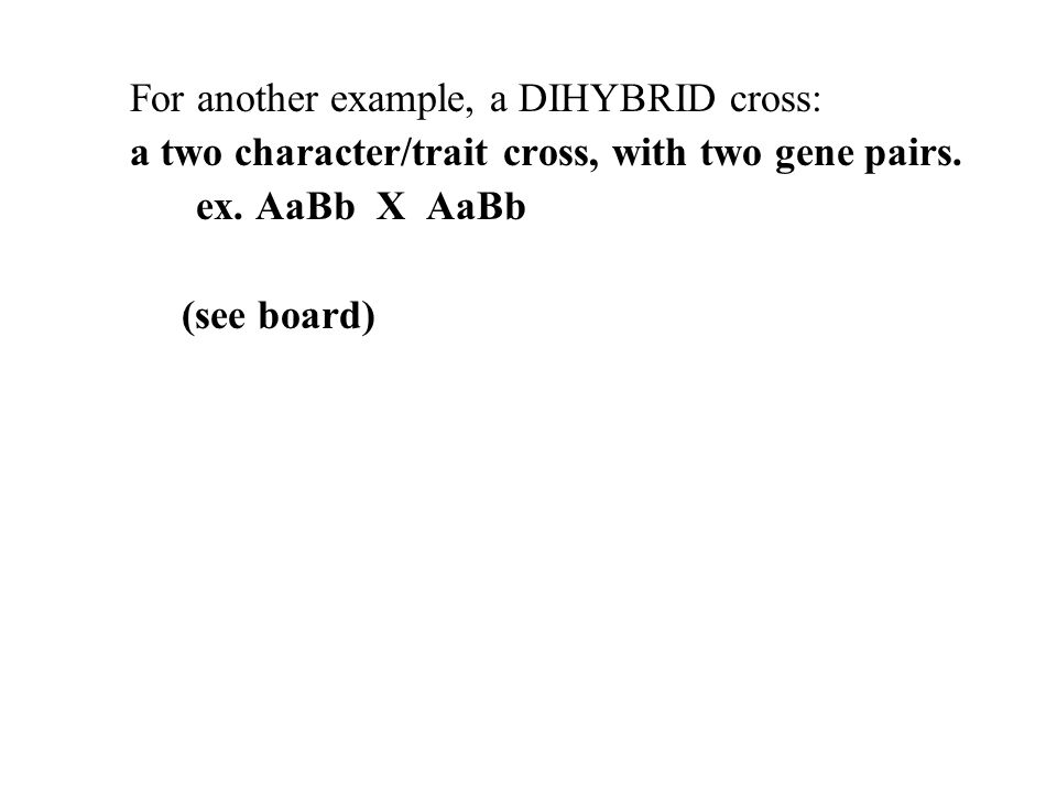 For another example, a DIHYBRID cross: a two character/trait cross, with two gene pairs. ex. AaBb X AaBb (see board)