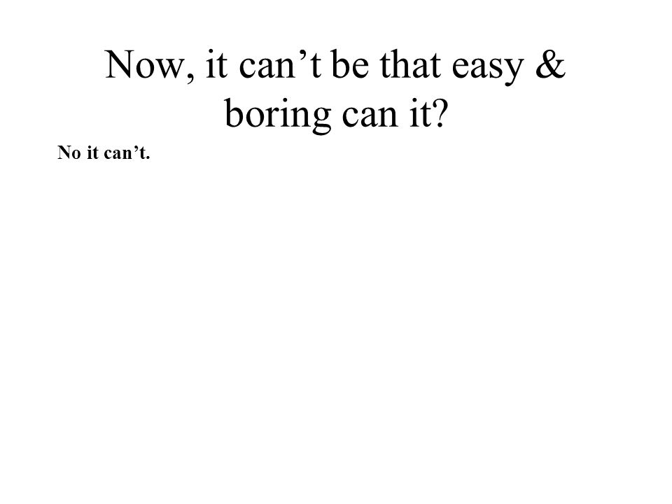 Now, it cant be that easy & boring can it? No it cant.