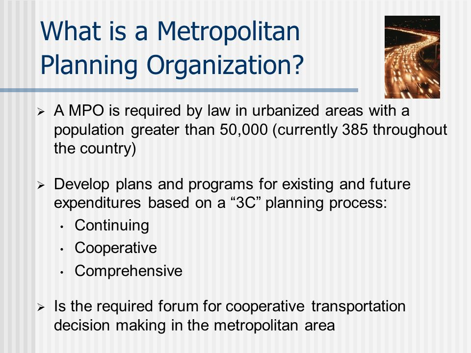 Federal law requires public participation and consultation with variety of service providers …to the maximum extent practicable Provides you with the opportunity to contribute ideas and provide feedback to various plans and at various levels of transportation planning: Some Planning Process Background Metropolitan Statewide Rural Local