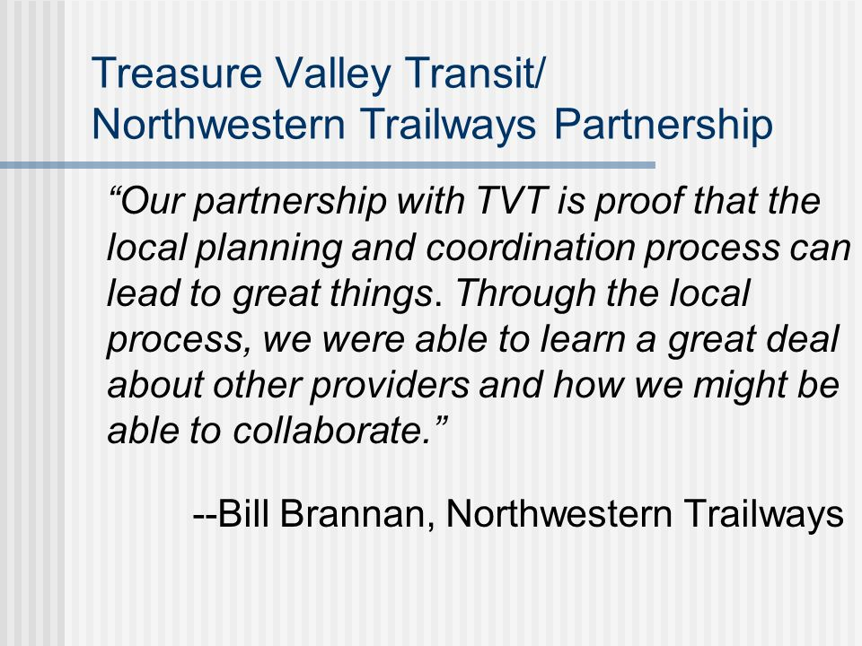Coordinated Transportation Planning Outcomes Partnership between Treasure Valley Transit (TVT) and Northwestern Trailways TVT office now serving as ticketing agent for Northwestern Trailways Customers can call TVT Transit Center to access info on Northwestern Trailways services
