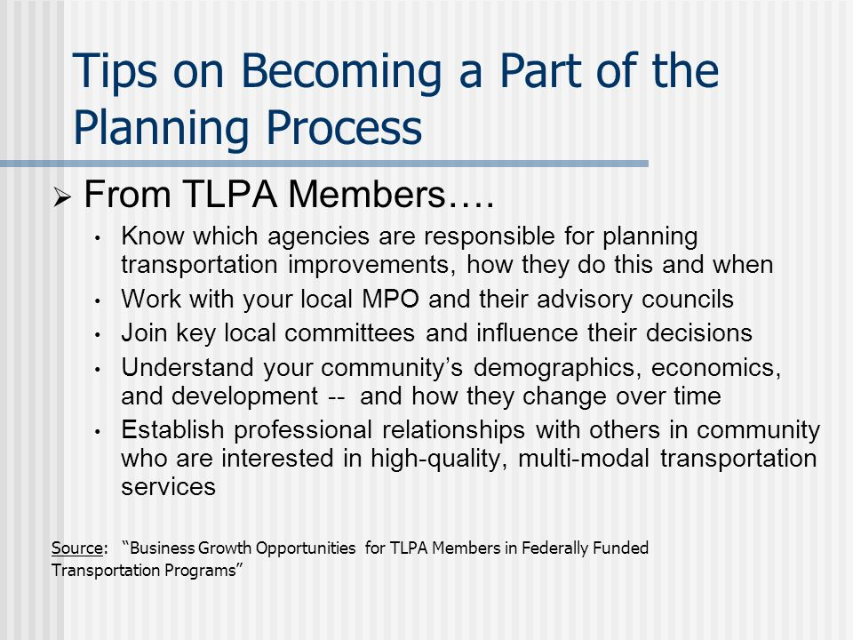 Local Transit Service Planning Many transit providers develop specific plans May be within an MPO region, but often county-based or for services provided in non- urban areas Process typically includes: Inventory of available transportation services (including private transportation providers) Assessment of unmet transportation needs Recommendations of service alternatives and improvements