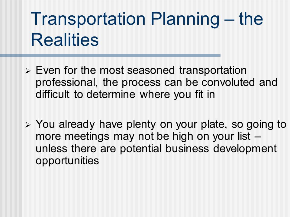 Todays Objectives Discuss the benefits of being involved in the transportation planning process Provide information on the transportation planning process Help identify potential opportunities for your business