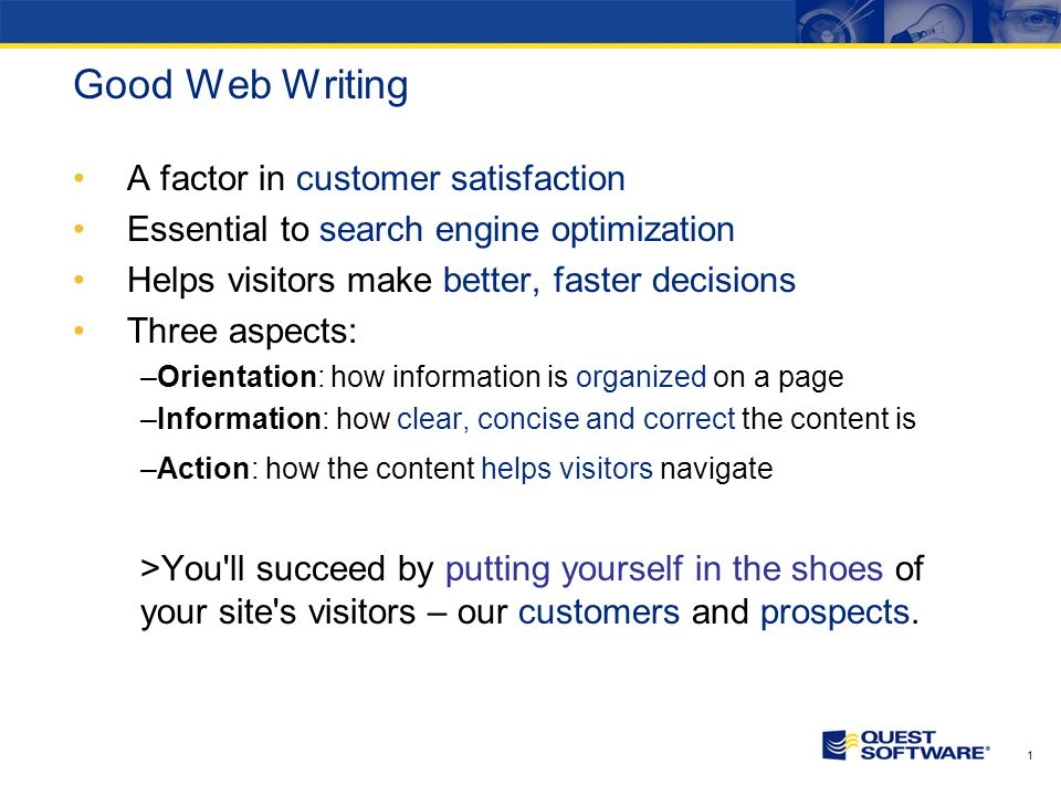 1 Good Web Writing A factor in customer satisfaction Essential to search engine optimization Helps visitors make better, faster decisions Three aspects: –Orientation: how information is organized on a page –Information: how clear, concise and correct the content is –Action: how the content helps visitors navigate >You ll succeed by putting yourself in the shoes of your site s visitors – our customers and prospects.