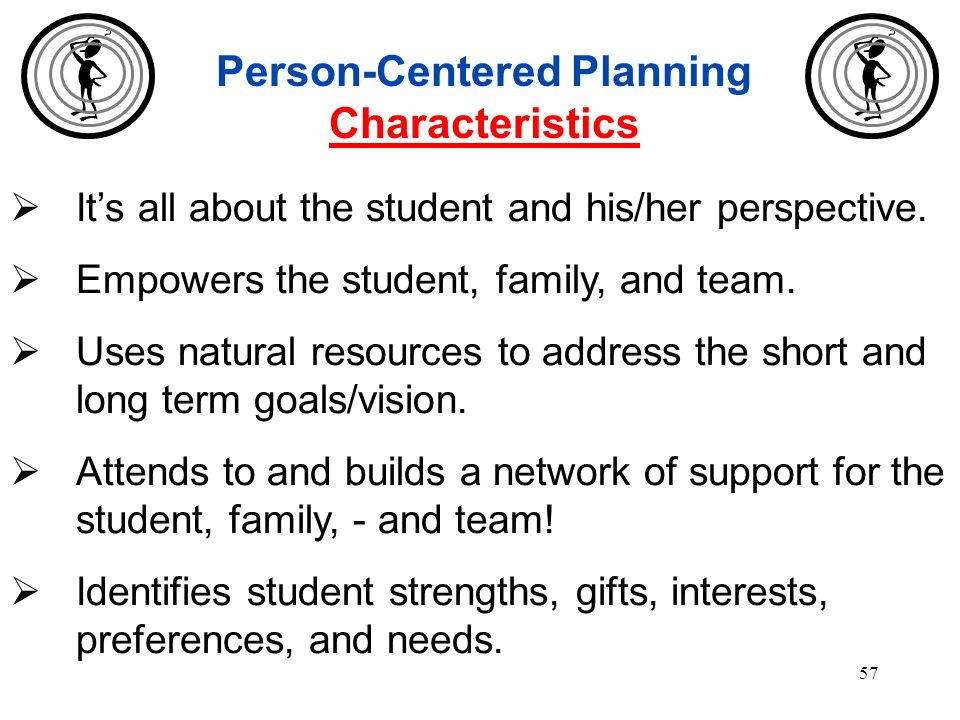 56 Person-Centered Planning Five Essential Goals 1.Being present and participating in community life 2.Gaining and maintaining satisfying relationship