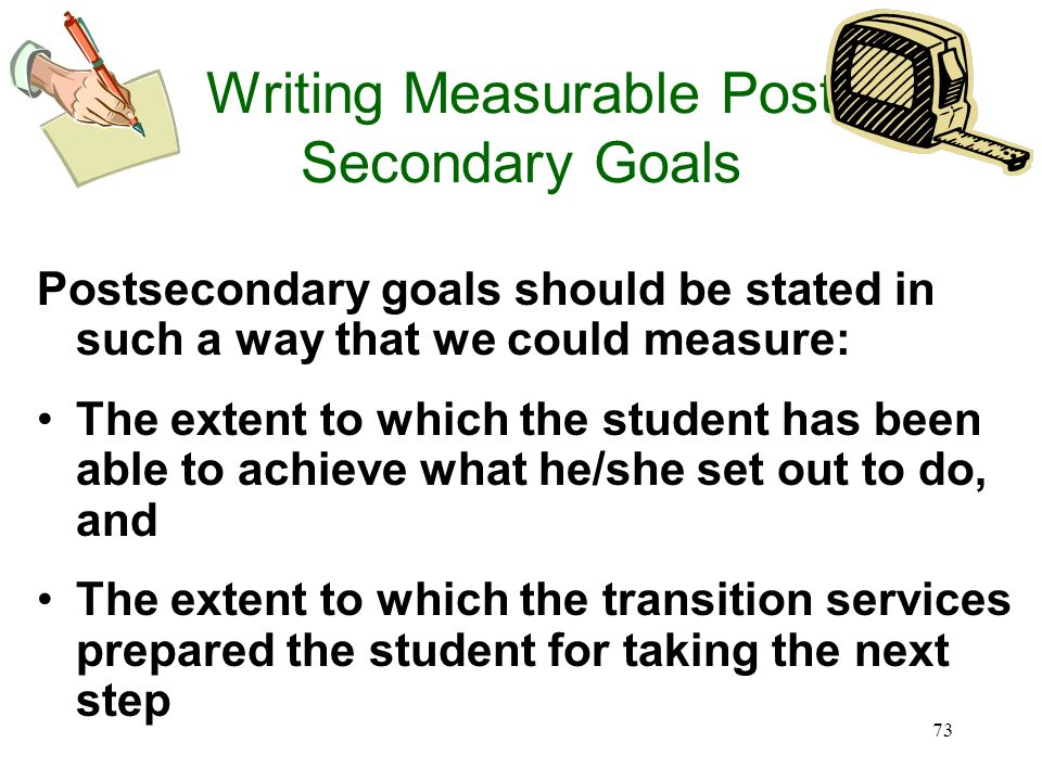72 Measurable Postsecondary Goals Measurability would one measure? What would one measure? Two perspectives 1.Student - the extent to which the studen