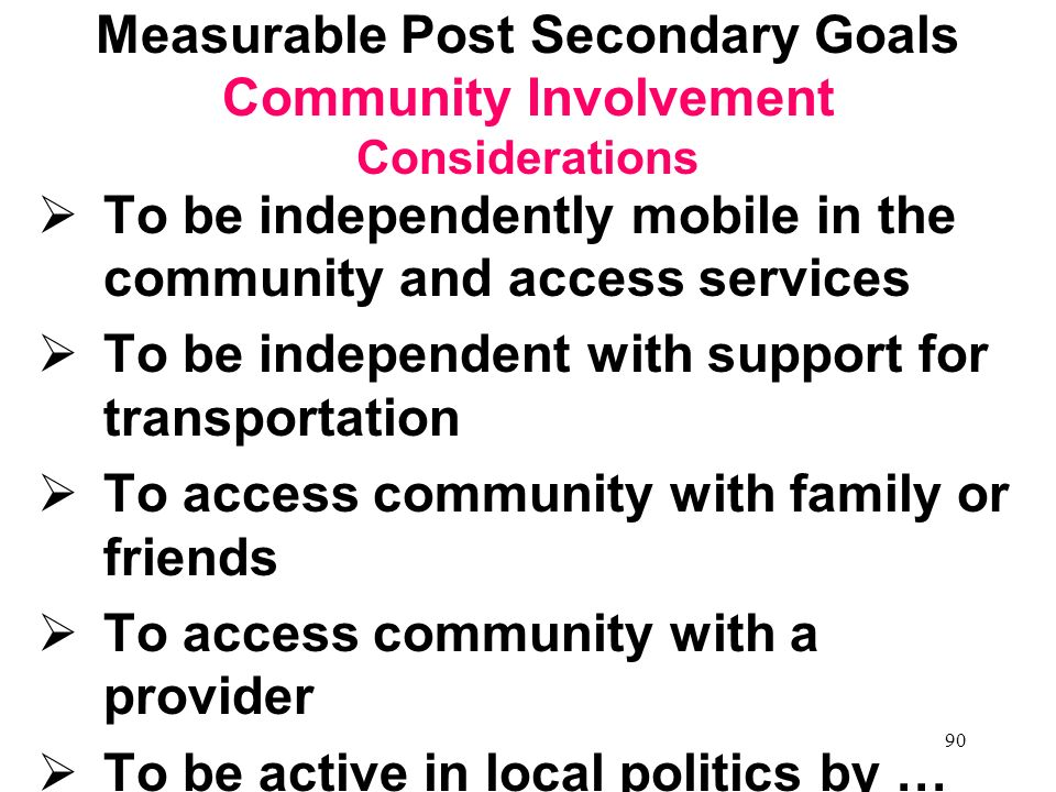 89 Lifelong Learners Measurable Postsecondary Goals Community Involvement (including a social network & having fun!) Employment Independent/ Supported