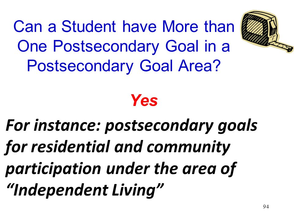 93 Question 13: Is there a measurable post secondary goal or goals that covers education or training, employment, and, as needed, independent living?