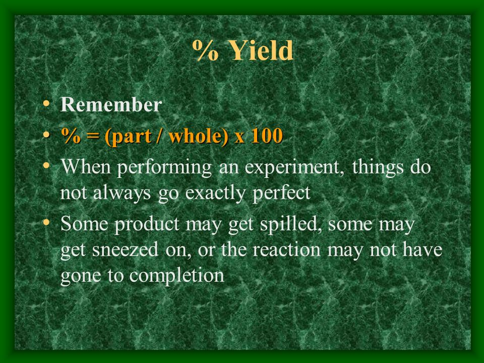 % Yield Remember % = (part / whole) x 100 % = (part / whole) x 100 When performing an experiment, things do not always go exactly perfect Some product