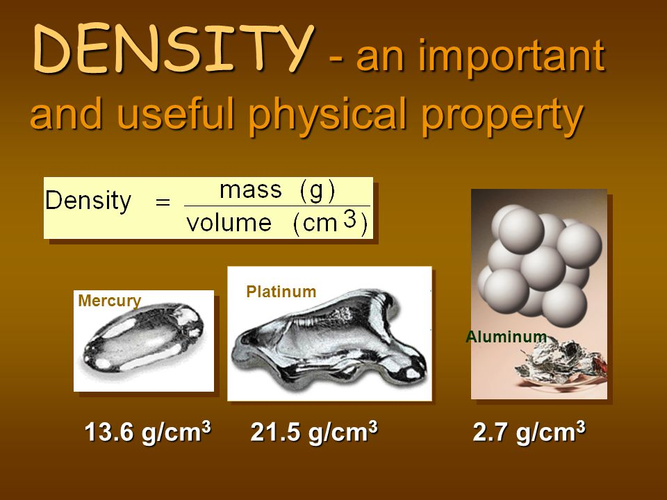 DENSITY - an important and useful physical property 13.6 g/cm 3 21.5 g/cm 3 Aluminum 2.7 g/cm 3 Platinum Mercury
