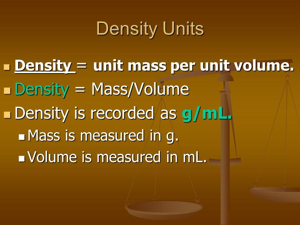 Density Units Density = unit mass per unit volume. Density = unit mass per unit volume. Density = Mass/Volume Density = Mass/Volume Density is recorde