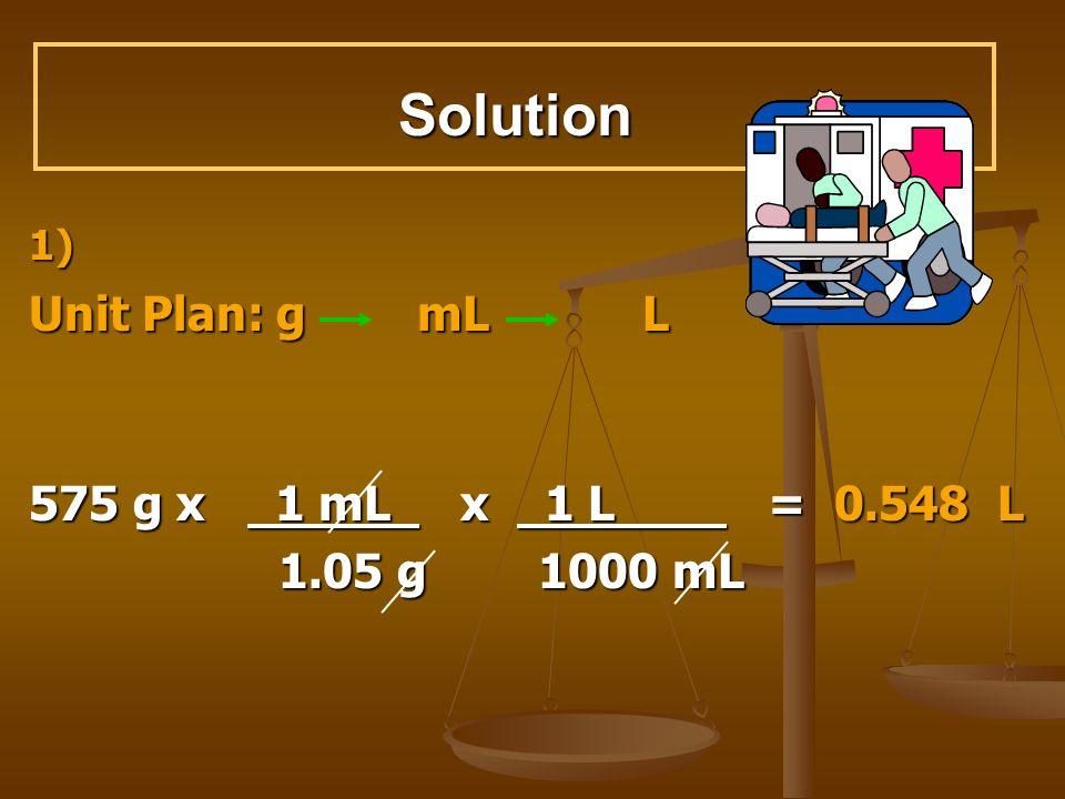 Solution 1) Unit Plan: g mL L 575 g x 1 mL x 1 L = 0.548 L 1.05 g 1000 mL 1.05 g 1000 mL