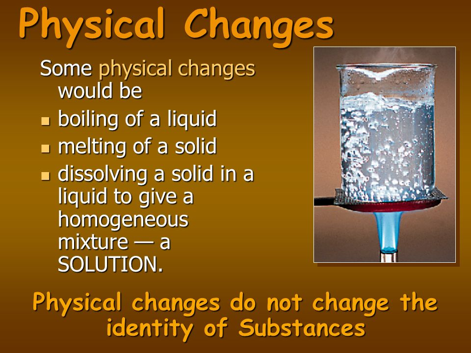 Physical Changes Some physical changes would be boiling of a liquid boiling of a liquid melting of a solid melting of a solid dissolving a solid in a
