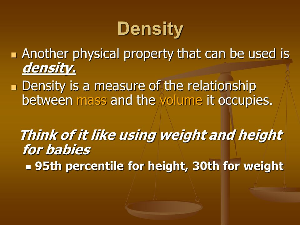 Density Another physical property that can be used is density. Another physical property that can be used is density. Density is a measure of the rela