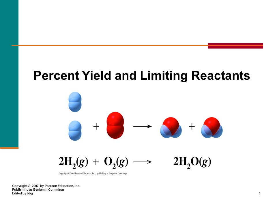 1 Percent Yield and Limiting Reactants Copyright © 2007 by Pearson Education, Inc.