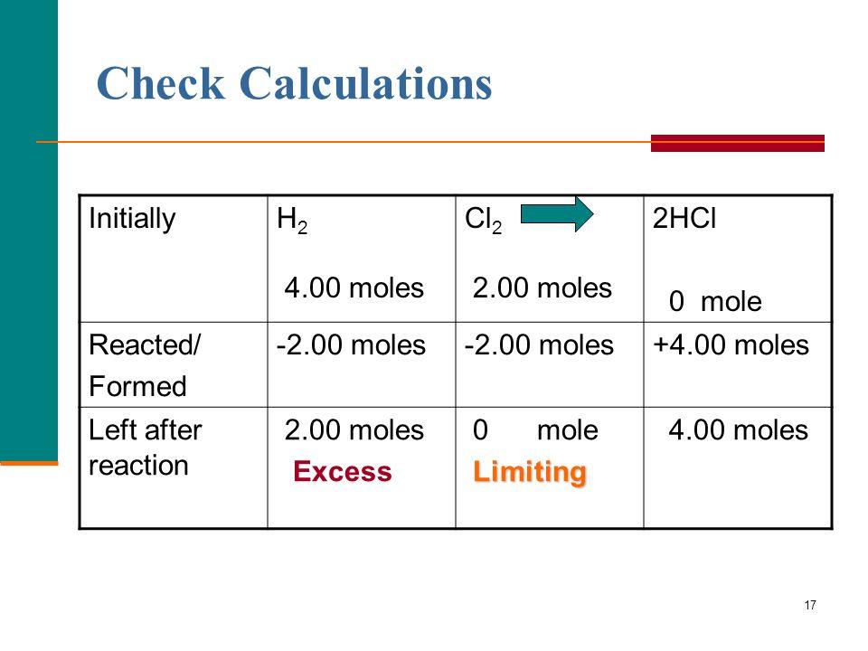 17 Check Calculations InitiallyH 2 4.00 moles Cl 2 2.00 moles 2HCl 0 mole Reacted/ Formed -2.00 moles +4.00 moles Left after reaction 2.00 moles Excess 0 mole Limiting 4.00 moles