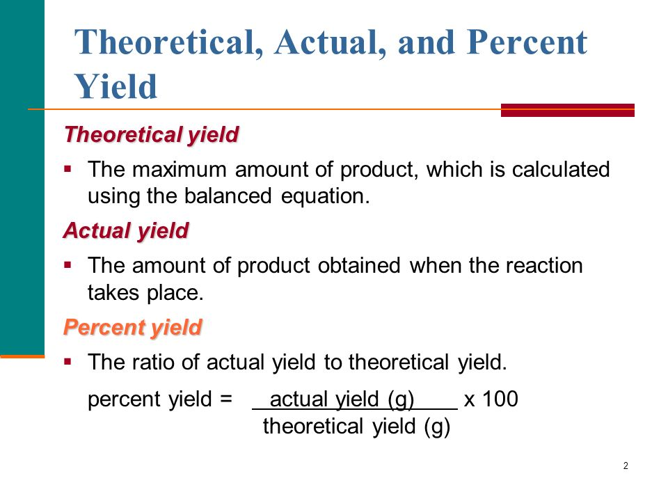 2 Theoretical, Actual, and Percent Yield Theoretical yield The maximum amount of product, which is calculated using the balanced equation.