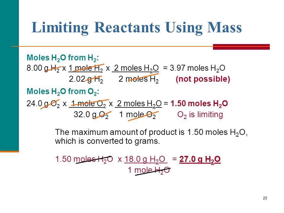 20 Limiting Reactants Using Mass Moles H 2 O from H 2 : 8.00 g H 2 x 1 mole H 2 x 2 moles H 2 O = 3.97 moles H 2 O 2.02 g H 2 2 moles H 2 (not possible) Moles H 2 O from O 2 : 24.0 g O 2 x 1 mole O 2 x 2 moles H 2 O = 1.50 moles H 2 O 32.0 g O 2 1 mole O 2 O 2 is limiting The maximum amount of product is 1.50 moles H 2 O, which is converted to grams.