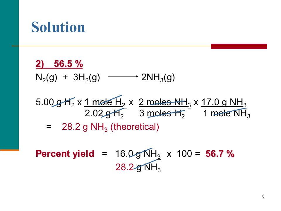 8 Solution 2) 56.5 % N 2 (g) + 3H 2 (g) 2NH 3 (g) 5.00 g H 2 x 1 mole H 2 x 2 moles NH 3 x 17.0 g NH 3 2.02 g H 2 3 moles H 2 1 mole NH 3 = 28.2 g NH 3 (theoretical) Percent yield56.7 % Percent yield = 16.0 g NH 3 x 100 = 56.7 % 28.2 g NH 3