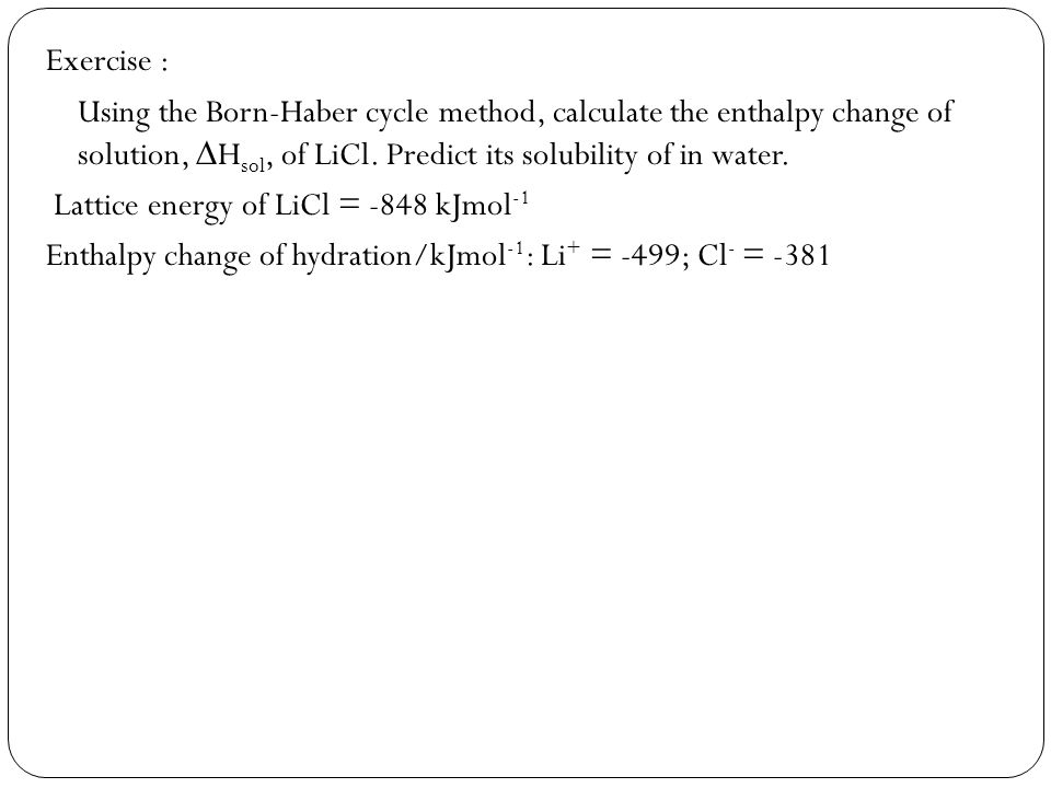 Exercise : Using the Born-Haber cycle method, calculate the enthalpy change of solution, H sol, of LiCl. Predict its solubility of in water. Lattice e