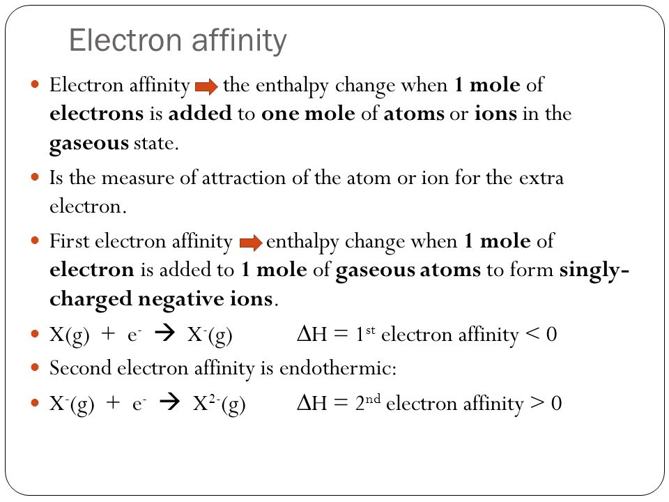 Electron affinity Electron affinity the enthalpy change when 1 mole of electrons is added to one mole of atoms or ions in the gaseous state. Is the me