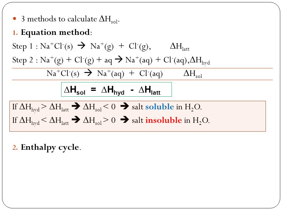 3 methods to calculate H sol. 1. Equation method: Step 1 : Na + Cl - (s) Na + (g) + Cl - (g), H latt Step 2 : Na + (g) + Cl - (g) + aq Na + (aq) + Cl