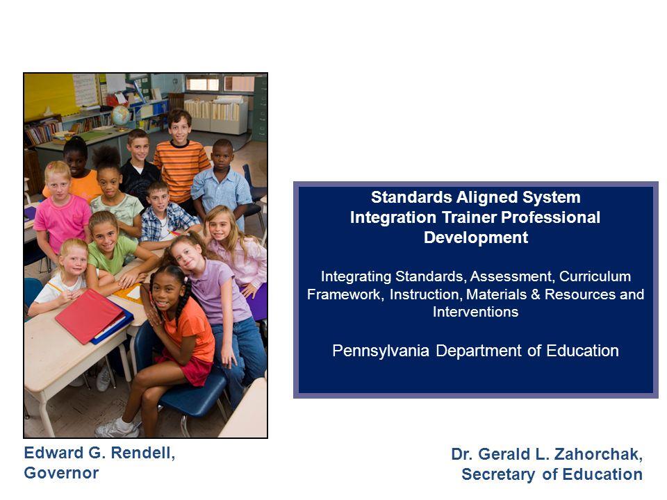 Edward G. Rendell, Governor Dr. Gerald L. Zahorchak, Secretary of Education Standards Aligned System Integration Trainer Professional Development Inte