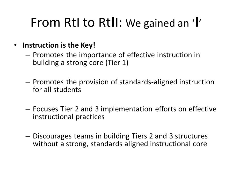 From RtI to Rt I I: We gained an I Instruction is the Key! – Promotes the importance of effective instruction in building a strong core (Tier 1) – Pro