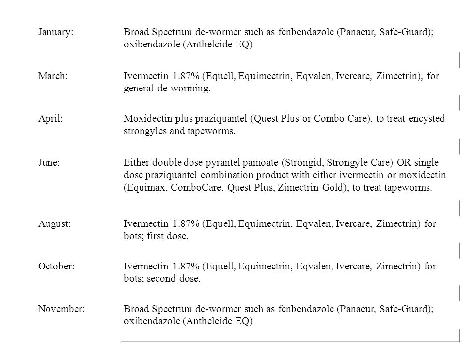 January:Broad Spectrum de-wormer such as fenbendazole (Panacur, Safe-Guard); oxibendazole (Anthelcide EQ) March:Ivermectin 1.87% (Equell, Equimectrin, Eqvalen, Ivercare, Zimectrin), for general de-worming.