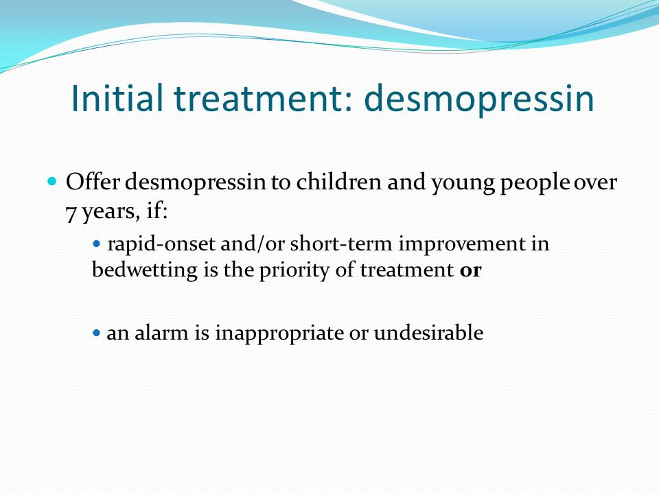 Offer desmopressin to children and young people over 7 years, if: rapid-onset and/or short-term improvement in bedwetting is the priority of treatment