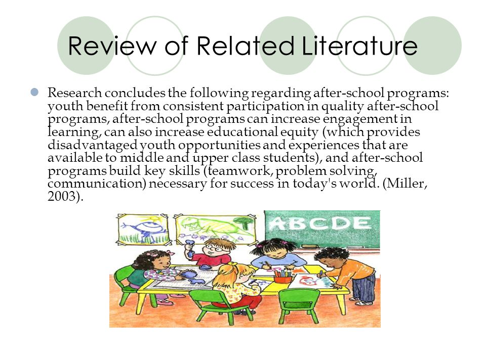 Review of Related Literature Research concludes the following regarding after-school programs: youth benefit from consistent participation in quality after-school programs, after-school programs can increase engagement in learning, can also increase educational equity (which provides disadvantaged youth opportunities and experiences that are available to middle and upper class students), and after-school programs build key skills (teamwork, problem solving, communication) necessary for success in today s world.