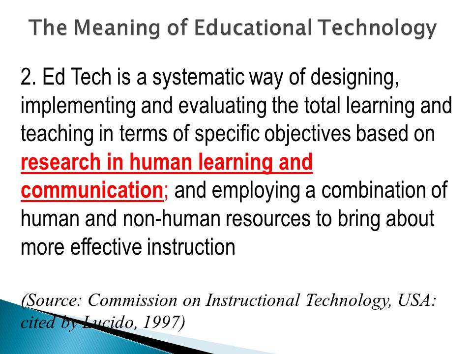 2. Ed Tech is a systematic way of designing, implementing and evaluating the total learning and teaching in terms of specific objectives based on rese