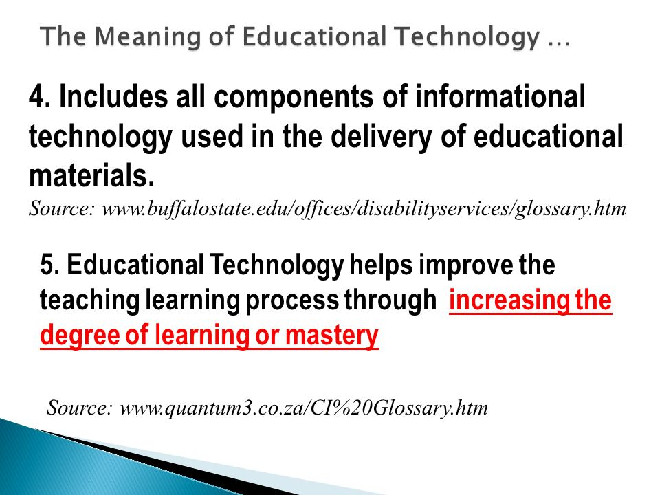 The Meaning of Educational Technology … 5. Educational Technology helps improve the teaching learning process through increasing the degree of learnin
