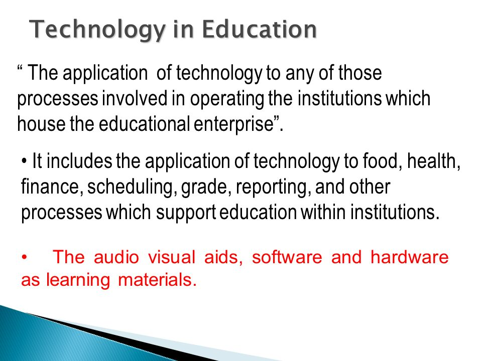 Technology in Education The application of technology to any of those processes involved in operating the institutions which house the educational ent