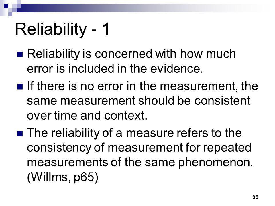 33 Reliability - 1 Reliability is concerned with how much error is included in the evidence. If there is no error in the measurement, the same measure