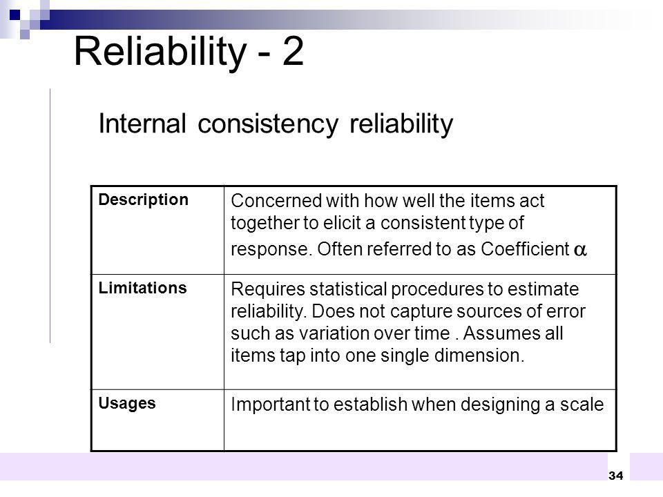 34 Internal consistency reliability Description Concerned with how well the items act together to elicit a consistent type of response. Often referred