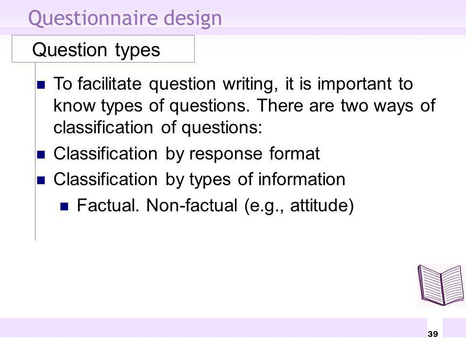39 Questionnaire design Question types To facilitate question writing, it is important to know types of questions. There are two ways of classificatio