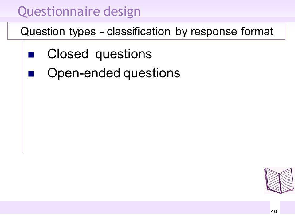 40 Questionnaire design Question types - classification by response format Closed questions Open-ended questions