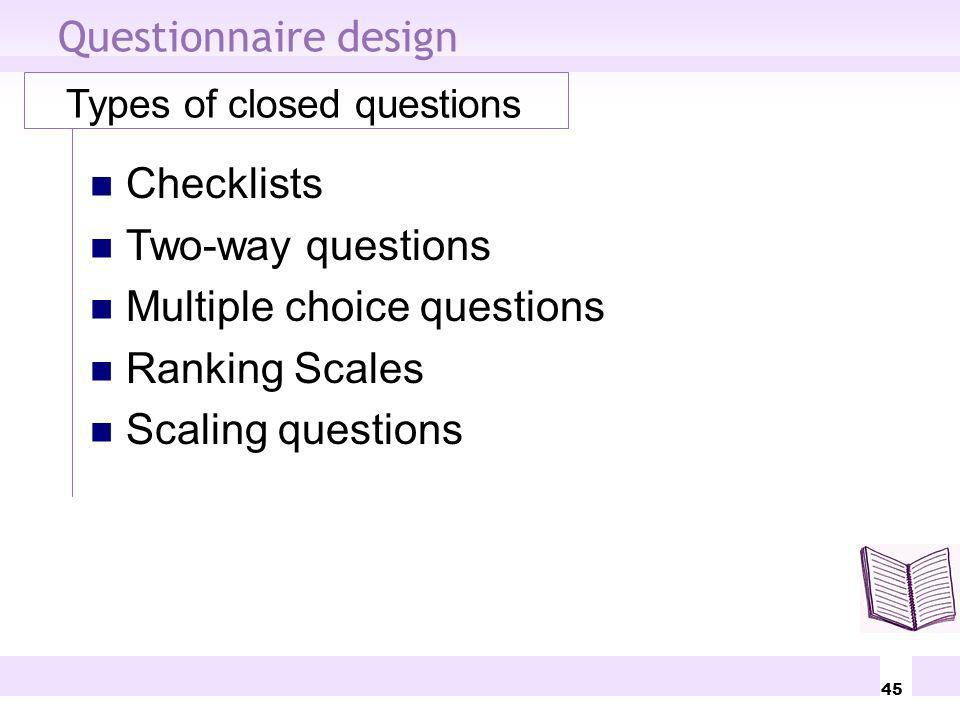 45 Questionnaire design Types of closed questions Checklists Two-way questions Multiple choice questions Ranking Scales Scaling questions