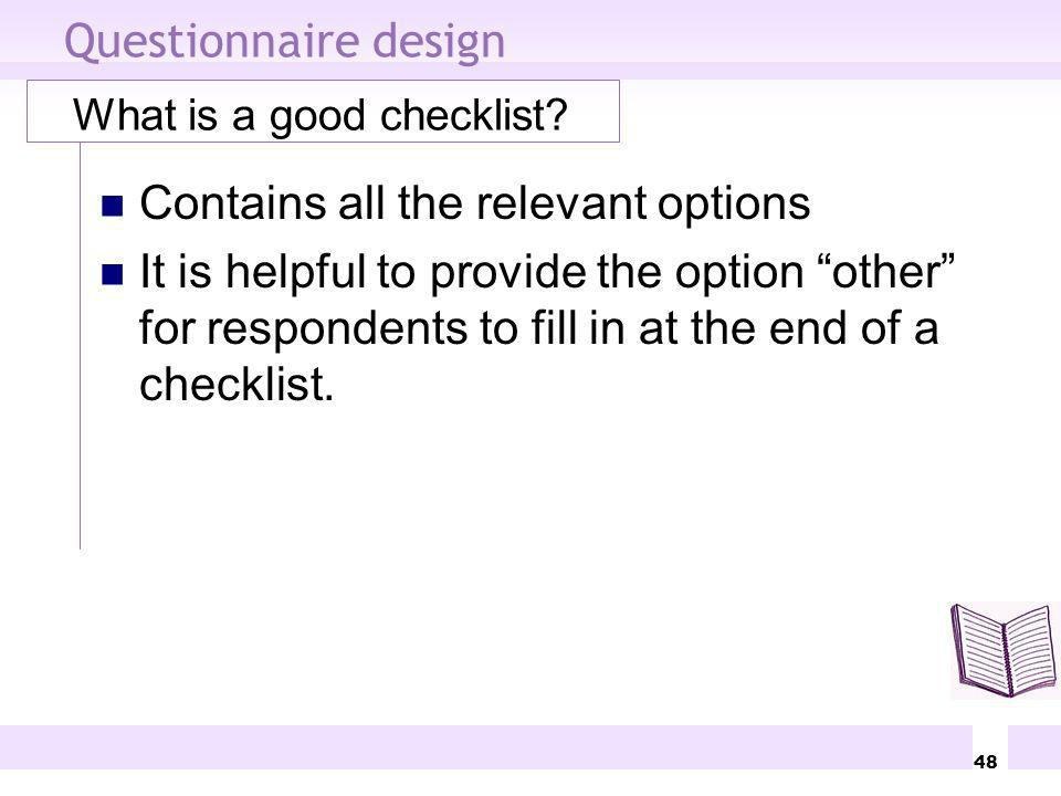 48 Questionnaire design What is a good checklist? Contains all the relevant options It is helpful to provide the option other for respondents to fill