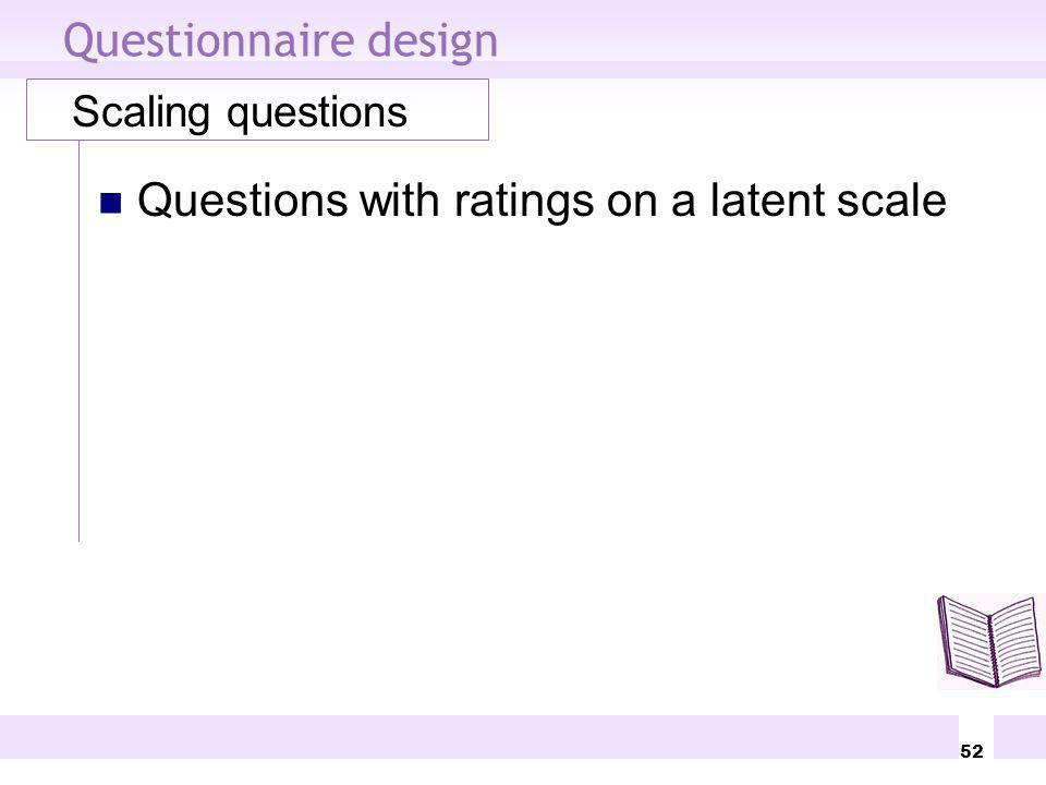 52 Questionnaire design Scaling questions Questions with ratings on a latent scale