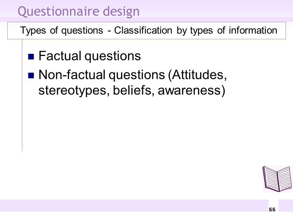 55 Questionnaire design Types of questions - Classification by types of information Factual questions Non-factual questions (Attitudes, stereotypes, b