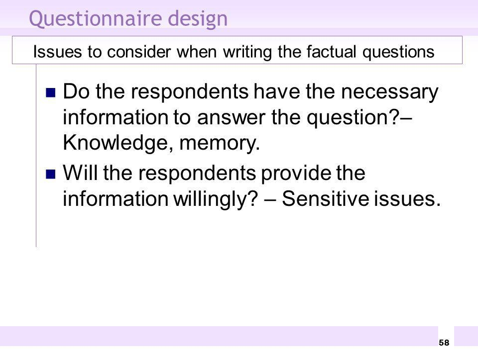 58 Questionnaire design Issues to consider when writing the factual questions Do the respondents have the necessary information to answer the question