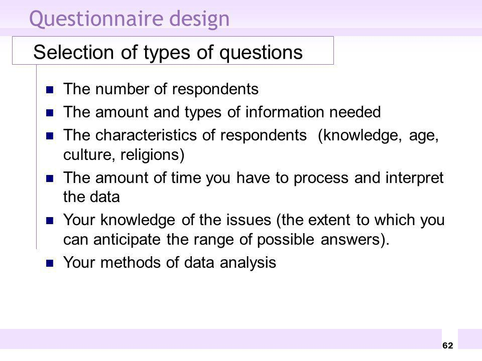 62 Questionnaire design Selection of types of questions The number of respondents The amount and types of information needed The characteristics of re