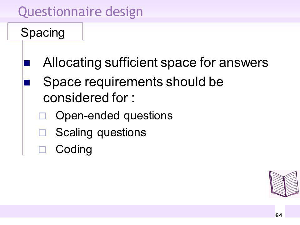 64 Questionnaire design Spacing Allocating sufficient space for answers Space requirements should be considered for : Open-ended questions Scaling que