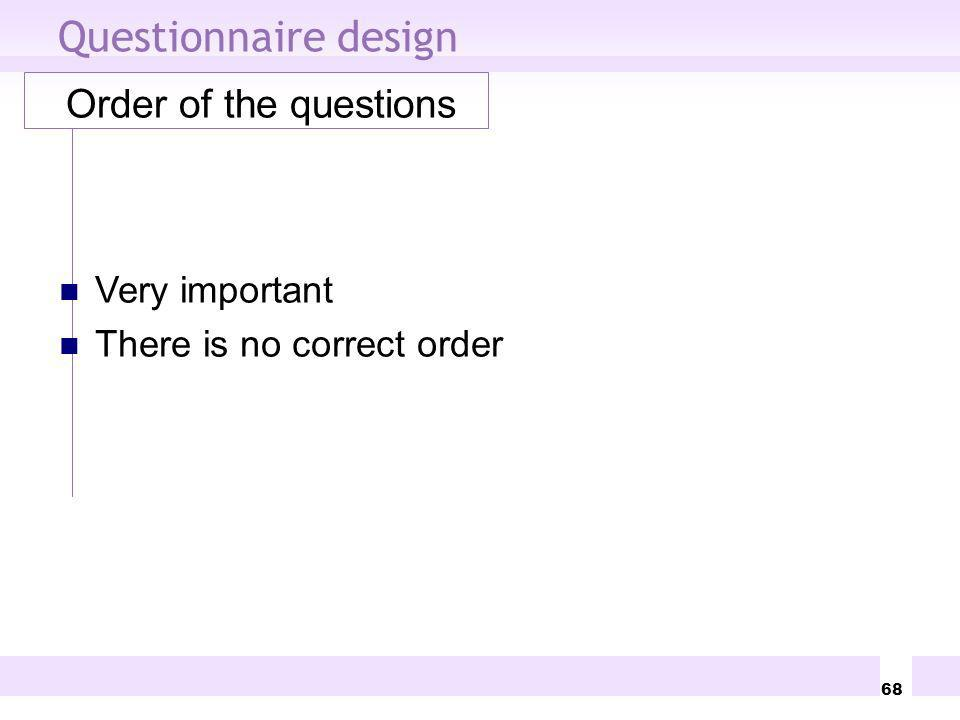 68 Questionnaire design Order of the questions Very important There is no correct order