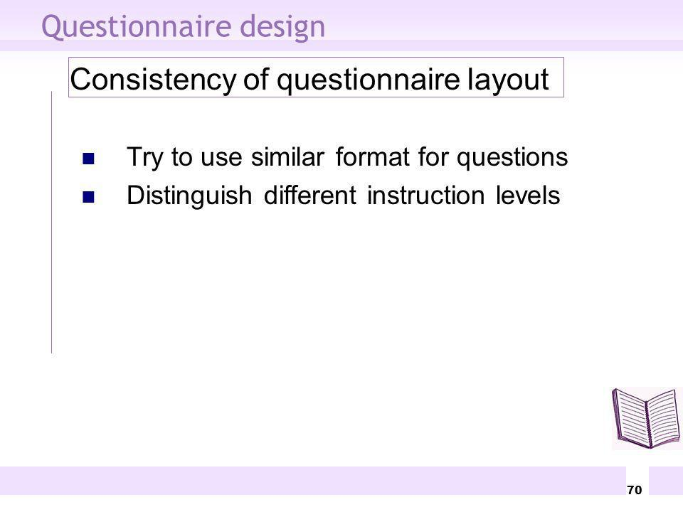 70 Questionnaire design Consistency of questionnaire layout Try to use similar format for questions Distinguish different instruction levels