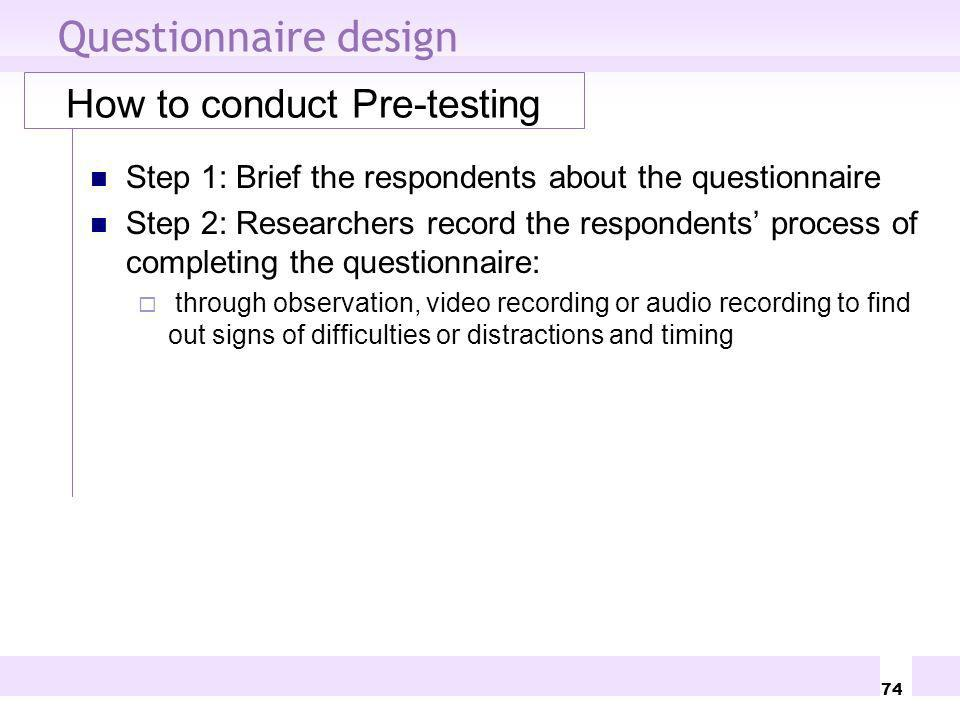 74 Questionnaire design How to conduct Pre-testing Step 1: Brief the respondents about the questionnaire Step 2: Researchers record the respondents pr