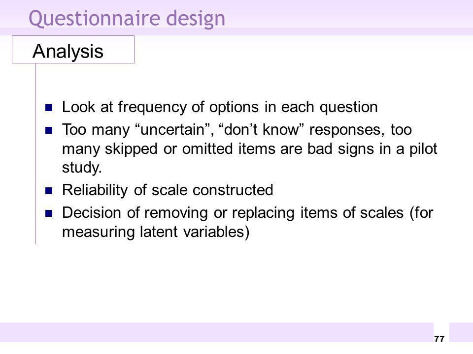 77 Questionnaire design Analysis Look at frequency of options in each question Too many uncertain, dont know responses, too many skipped or omitted it